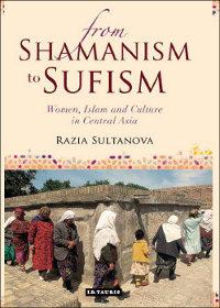В Лондоне вышла книга «От шаманизма к суфизму: женщины, ислам и культура в Средней Азии»