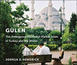 Hendrick, Joshua: Gulen. The Ambiguous Politics of Market Islam in Turkey and the World